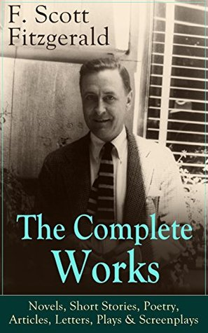 The Complete Works of F. Scott Fitzgerald: Novels, Short Stories, Poetry, Articles, Letters, Plays & Screenplays: From the author of The Great Gatsby, ... Button and many other notable works