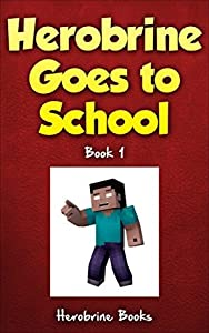 Minecraft: Herobrine Goes To School: Book 1 (Minecraft Books, Minecraft Herobrine, Minecraft Books for Kids, Minecraft Funny Books) (Herobrine's Wacky Adventures)
