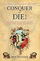 Conquer or Die!: Wellington's Veterans and the Liberation of the New World (General Military)