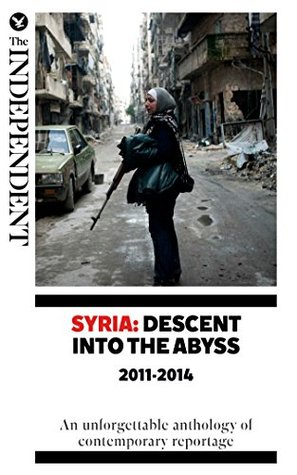 Syria: Descent Into The Abyss: An unforgettable anthology of contemporary reportag