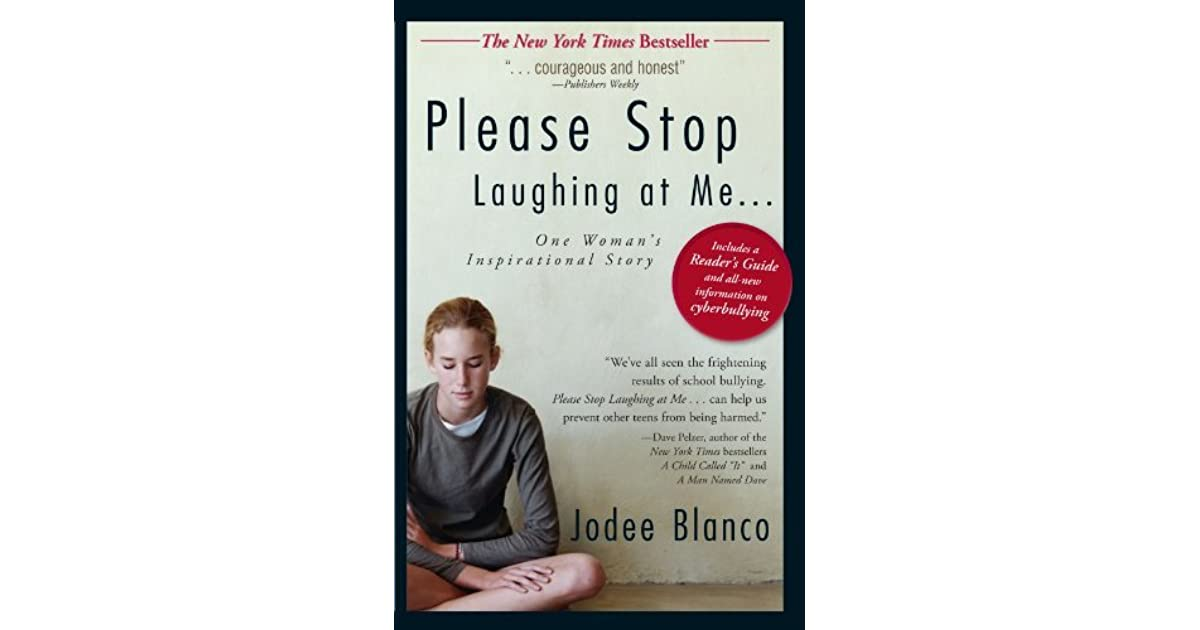 please stop laughing at me Please stop laughing at me, an autobiography by jodee blanco, is one woman's inspirational story about the fight against bullying this real-life account is proof of the disturbing results of what happens at school.