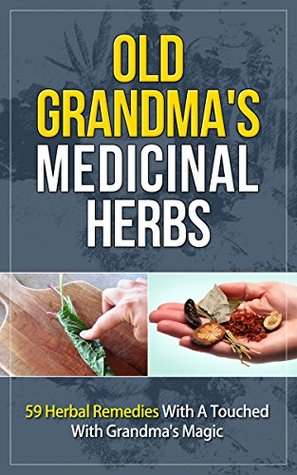 Old Grandma's Medicinal Herbs: 59 Herbal Remedies With A
