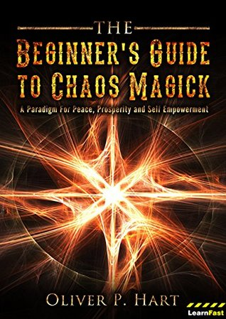 The Beginner's Guide to Chaos Magick: A Paradigm Of Peace, Prosperity and Empowerment