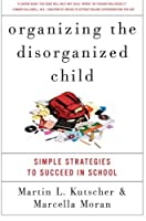 Organizing the Disorganized Child: Simple Strategies to Succeed in School