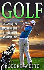 GOLF: 5 EASY Steps to MASTER Golf in the SHORTEST Amount of Time: