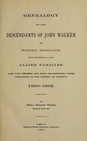 Genealogy Of The Descendants Of John Walker Of Wigton, Scotland: With Records Of A Few Allied Families: Also War Records And Some Fragmentary Notes Pertaining To The History Of Virginia, 1600-1902