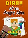 Diary of an Angry Alex: Book 3 (an Unofficial Minecraft Book)