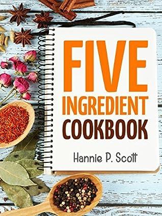 Five Ingredient Cookbook: Easy Recipes in 5 Ingredients or Less (Five Ingredient Cooking Series Book 1)