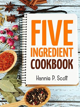 Five Ingredient Cookbook: Easy Recipes in 5 Ingredients or Less (Five Ingredient Cooking Series Book 1)