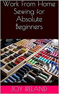 Work From Home Sewing for Absolute Beginners: Work from home sewing for absolute beginners.