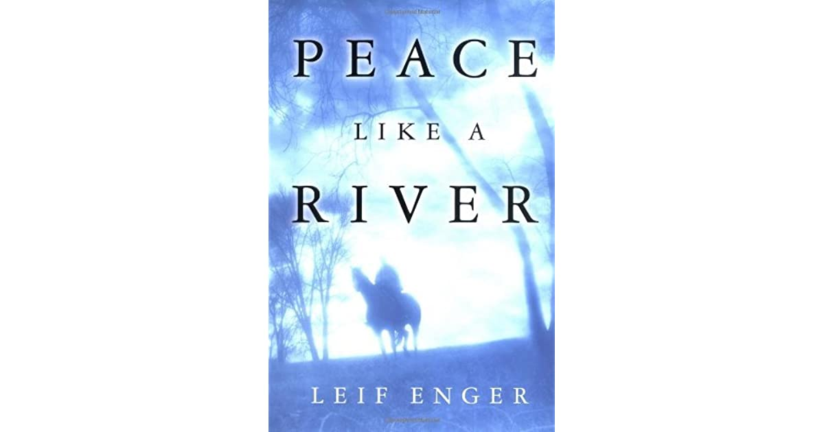 peace like a river by leif enger essay Peace like a river (2001) is a best-selling novel by leif enger, who took the title from the lyrics of the hymn it is well with my soul, which was performed at his weddingenger wrote the novel to amuse his family, taking story suggestions from his children and giving the lead character asthma to encourage one of his sons, who also.