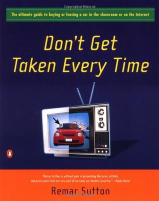 Don't Get Taken Every Time: The Ultimate Guide to Buying or Leasing a Car in the Showroom or on the Internet
