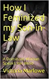How I Feminized my Son-in-Law: A Dominant Woman Speaks Her Mind