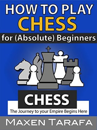 Chess: How to Play Chess: For (Absolute) Beginners: The Journey to Your Empire Begins Here
