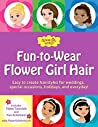 Fun-to-Wear Flower Girl Hair: Easy to create hairstyles for weddings, special occasions, holidays, and everyday!