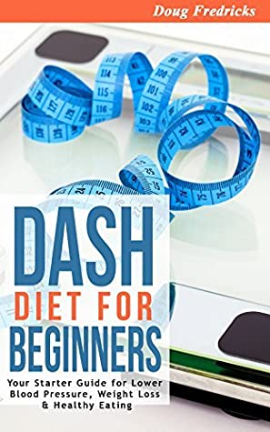 DASH Diet: DASH Diet for Beginners: Your 30 Day Starter Guide for Lower Blood Pressure, Weight Loss & Healthy Eating (High Blood Pressue, Fat Loss, DASH Diet, Clean Eating)