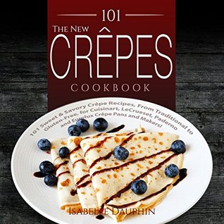 The New Crepes Cookbook: 101 Sweet & Savory Crepe Recipes, From Traditional to Gluten-Free, for Cuisinart, LeCrueset, Paderno and Eurolux Crepe Pans and Makers! (Crepes and Crepe Makers)