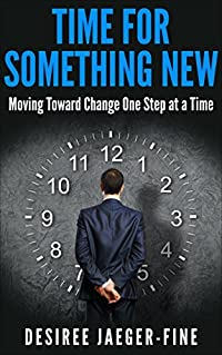 Time For Something New: Moving Toward Change One Step at a Time