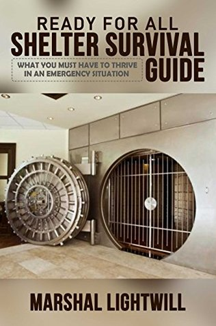 Ready For All Shelter Survival Guide: What You Must Have To Thrive In An Emergency Situation (catastrophe, disaster relief, survival food, emergency preparedness, ... Education & Reference, self sufficient,)