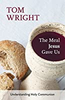 The Meal Jesus Gave Us: Understanding Holy Communion