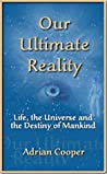 Our Ultimate Reality, Life, the Universe and Destiny of Mankind