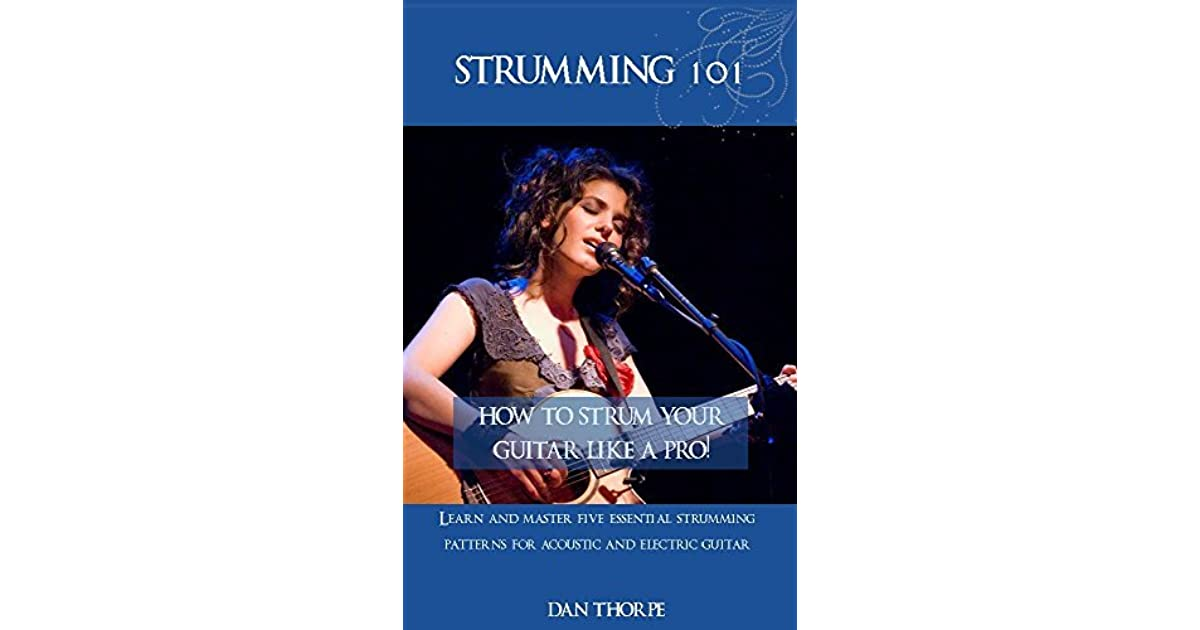 Strumming 101: How To Strum Your Guitar Like A Pro!: Learn and