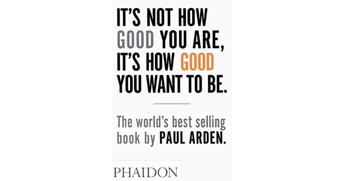 Its not how good you are its how good you want to be by paul arden solutioingenieria Gallery