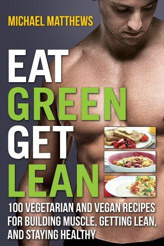 Eat Green Get Lean: 100 Vegetarian and Vegan Recipes for Building Muscle, Getting Lean and Staying Healthy