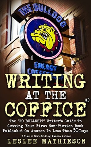 "WRITING AT THE COFFICE: The ""NO BULLSHIT"" Writer's Guide To Getting Your First Non-Fiction Book Published On Amazon In Less Than 30 Days."
