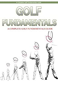 Golf: Golf Finadamentals: A Complete Beginners Guide to Learn Golf Fundamentals, Build Strong Basics and Play Golf Like a Pro