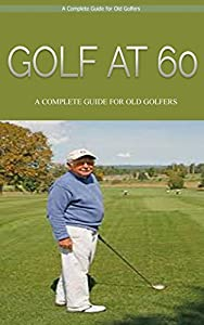 Golf: Golf At 60: A Complete Beginners Guide for Senior Golfers to Take Care of Health, Fitness & Play Golf Like a Pro