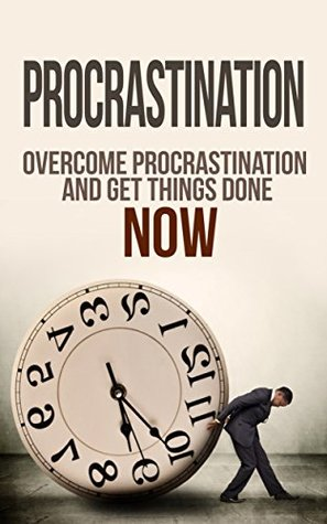 Procrastination: Time Management: Overcome Procrastination And Get Things Done NOW (Time Management, Overcome Procrastination, Self Discipline, Procrastination ... Self Help, Procrastination Cure, Laziness)