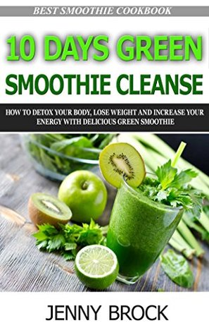 10 day green smoothie cleanse: How to Detox Your Body, Lose Weight and Increase Your Energy with Delicious Green Smoothies(Best Smoothie Recipes, detox ... Cleanse, lose weight, sugar detox Book 2)