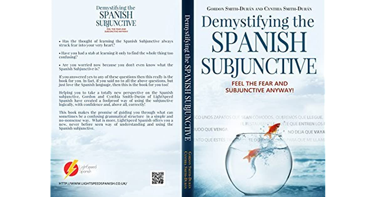 Demystifying The Spanish Subjunctive: Feel The Fear And U0027Subjunctive U0027  Anyway! By Gordon Smith Durán