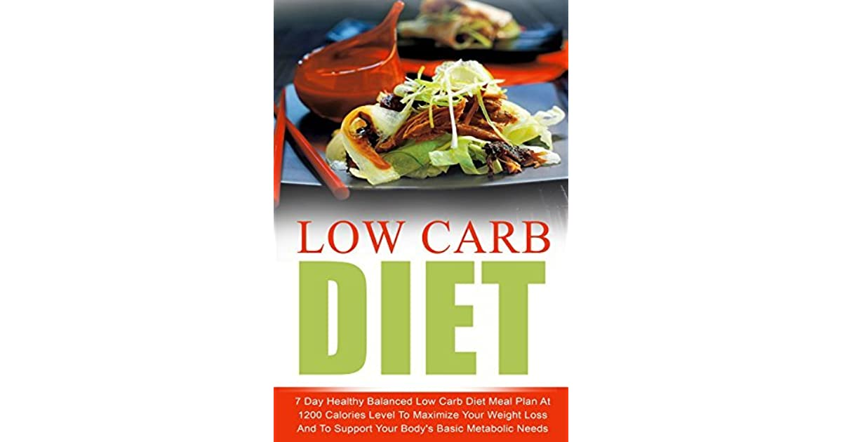 Low Carb Diet 7 Day Healthy Balanced Low Carb Diet Meal Plan At 1200 Calories Level To Maximize Your Weight Loss And To Support Your Body S Basic Metabolic Carb Living Keto