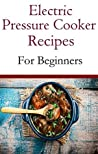 Electric Pressure Cooker Recipes For Beginners: Easy And Delicious Pressure Cooker Recipes For Beginners