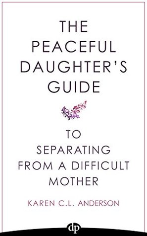 The Peaceful Daughter's Guide to Separating from A Difficult Mother: Freeing Yourself From The Guilt, Anger, Resentment and Bitterness of Being Raised ... (The Peaceful Daughter's Guides Book 1)