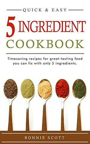 5 Ingredient Cookbook: Timesaving Recipes For Great-Tasting Food