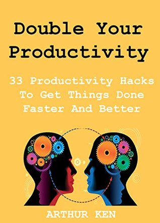 Double Your Productivity (2015 Edition): 33 Productivity Hacks To Get Things Done Faster And Better