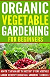 Organic Vegetable Gardening for Beginners: How to Start and Get the Most Out of Your Vegetable Garden With Proven Vegetable Gardening Techniques!