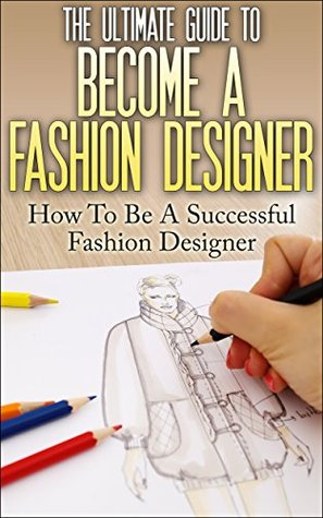 The Ultimate Guide To Become A Fashion Designer How To Be A Successful Fashion Designer By Thomas Lewis