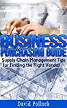 THE ULTIMATE PURCHASING GUIDE: FROM PURCHASING AGENT TO CEO, HOW TO FIND THE RIGHT SUPPLIER FOR YOUR BUSINESS (Supply Chain Management, Product Procurement)