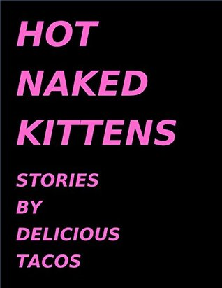 Hot Naked Kittens: Stories by Delicious Tacos
