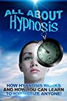 All About Hypnosis: How Hypnosis Works and How You Can Learn to Hypnotise Anyone!