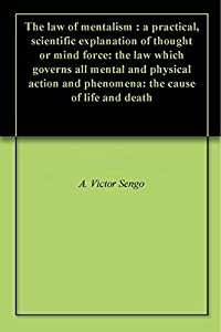 The law of mentalism : a practical, scientific explanation of thought or mind force: the law which governs all mental and physical action and phenomena: the cause of life and death