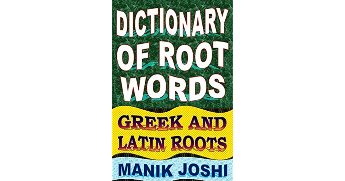 Dictionary of Root Words: Greek and Latin Roots by Manik Joshi