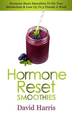 Hormone Reset Smoothies: Hormone Reset Smoothies To Fix Your Metabolism & Lose Up To 5 Pounds A Week