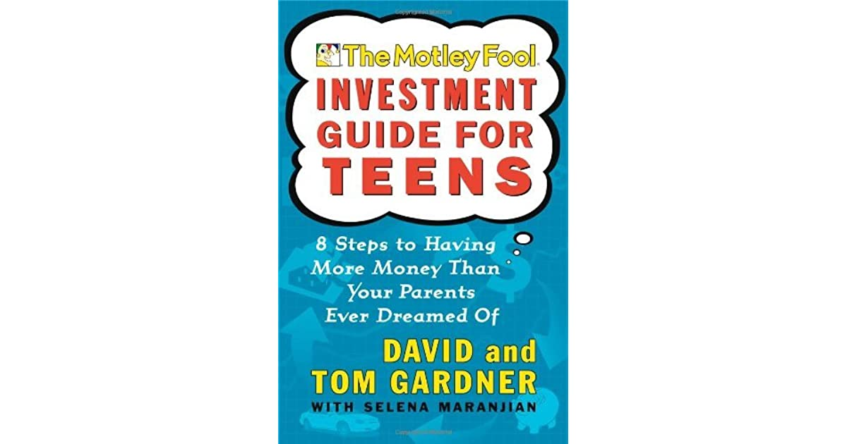 the motley fool investment guide for teens 8 steps to having more money than your parents ever dreamed of