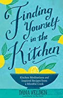 Finding Yourself in the Kitchen:Kitchen Meditations and Inspired Recipes from a Mindful Cook