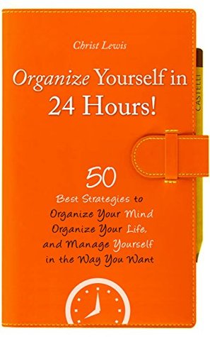 Organize Yourself: 50 Best Strategies to Organize Your Life, Organize Your Mind, and Manage Yourself in the Way You Want (2nd Edition) (Self Help Personal Transformation Business Skills)
